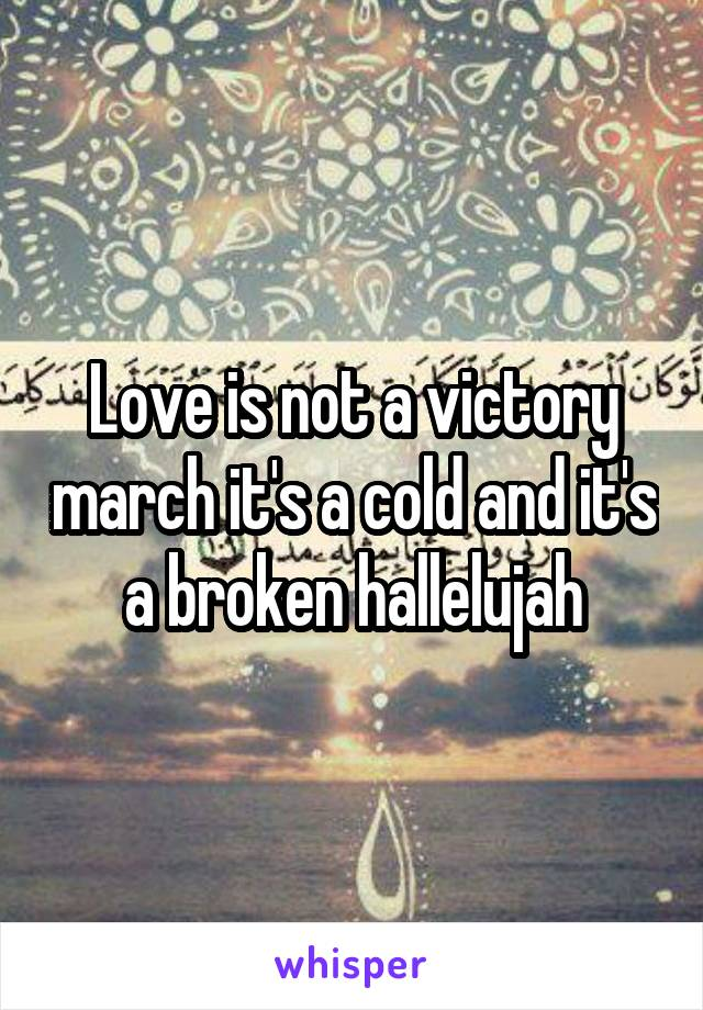 Love is not a victory march it's a cold and it's a broken hallelujah