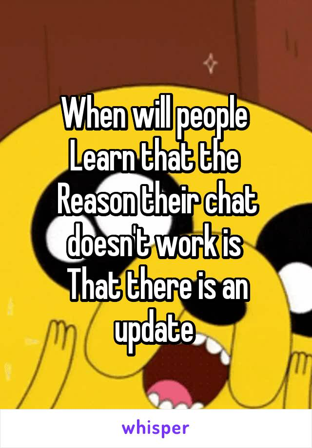When will people  Learn that the  Reason their chat doesn't work is  That there is an update