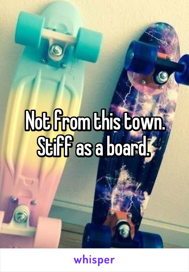 Not from this town. Stiff as a board.