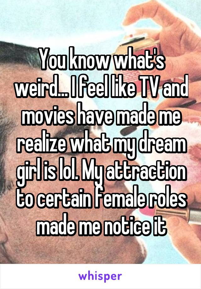 You know what's weird... I feel like TV and movies have made me realize what my dream girl is lol. My attraction to certain female roles made me notice it