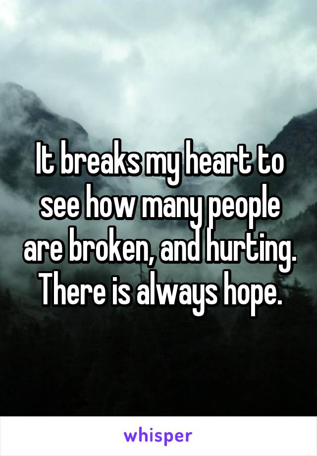 It breaks my heart to see how many people are broken, and hurting. There is always hope.