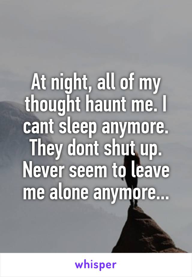 At night, all of my thought haunt me. I cant sleep anymore. They dont shut up. Never seem to leave me alone anymore...