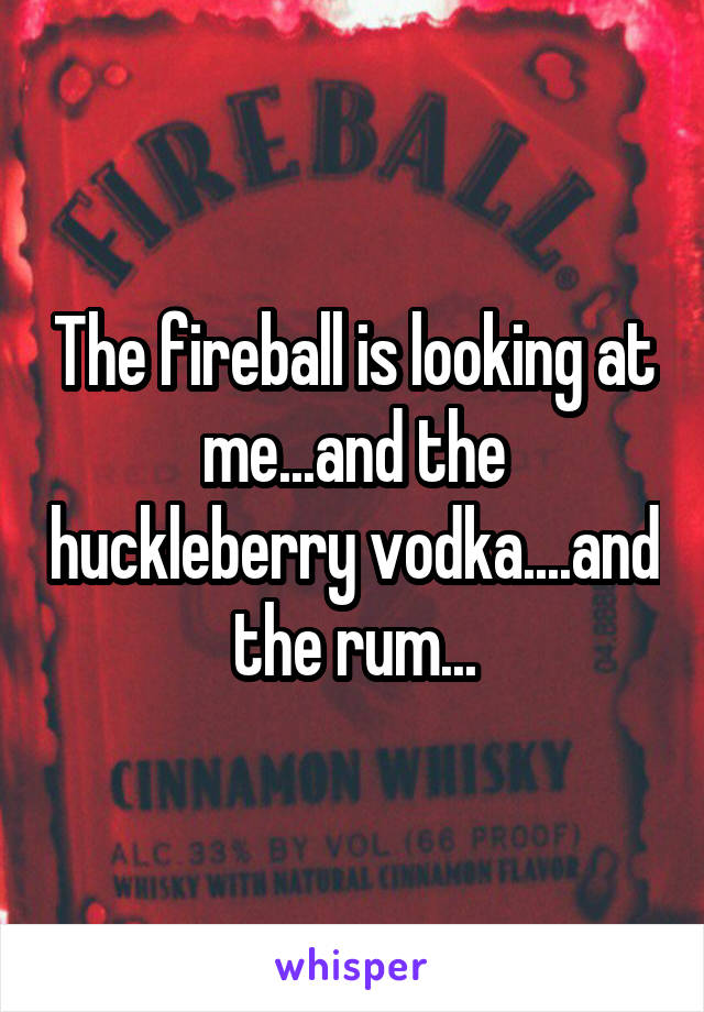 The fireball is looking at me...and the huckleberry vodka....and the rum...