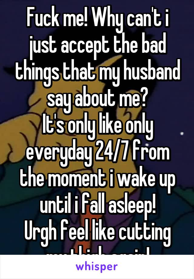 Fuck me! Why can't i just accept the bad things that my husband say about me? It's only like only everyday 24/7 from the moment i wake up until i fall asleep! Urgh feel like cutting my thigh again!
