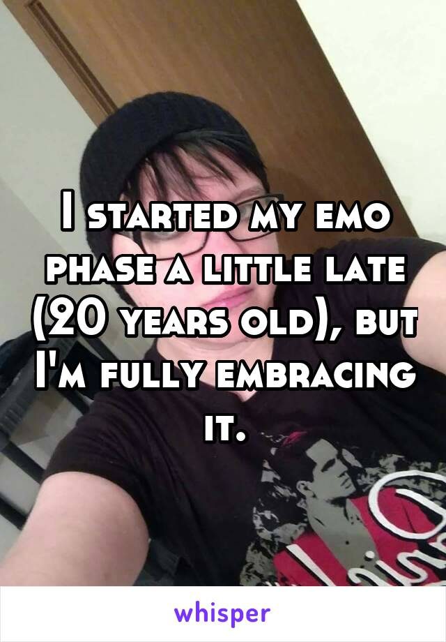 I started my emo phase a little late (20 years old), but I'm fully embracing it.
