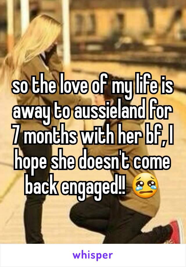 so the love of my life is away to aussieland for 7 months with her bf, I hope she doesn't come back engaged!! 😢