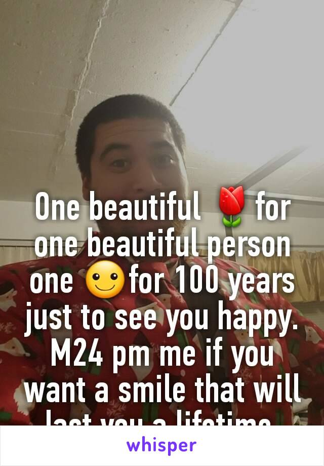 One beautiful 🌷for one beautiful person one ☺for 100 years just to see you happy. M24 pm me if you want a smile that will last you a lifetime