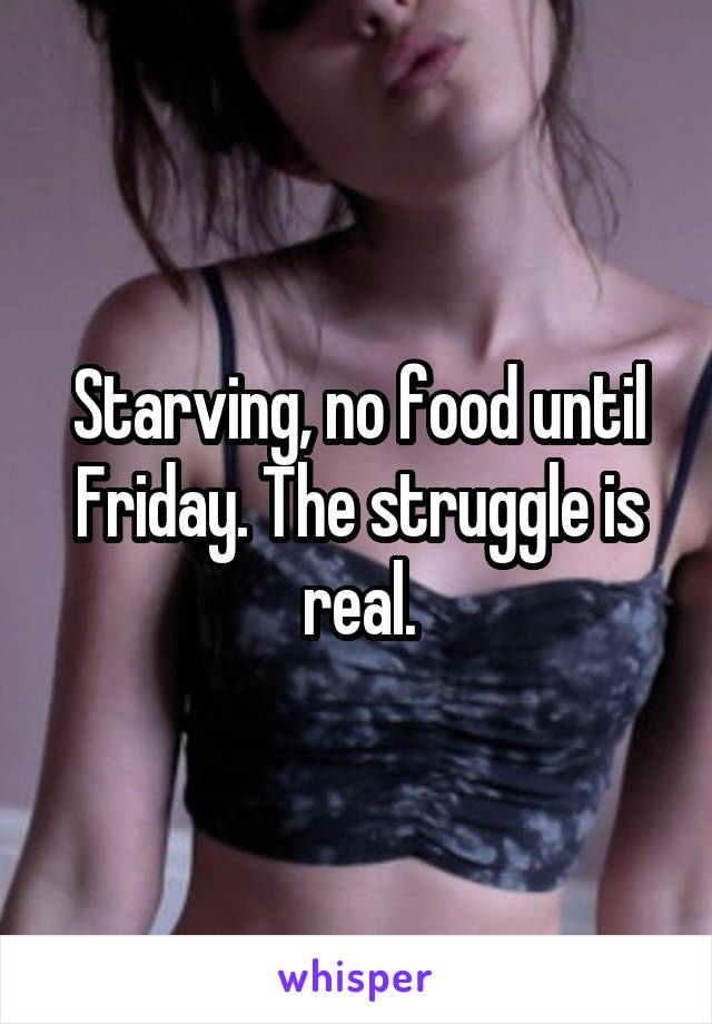 Starving, no food until Friday. The struggle is real.