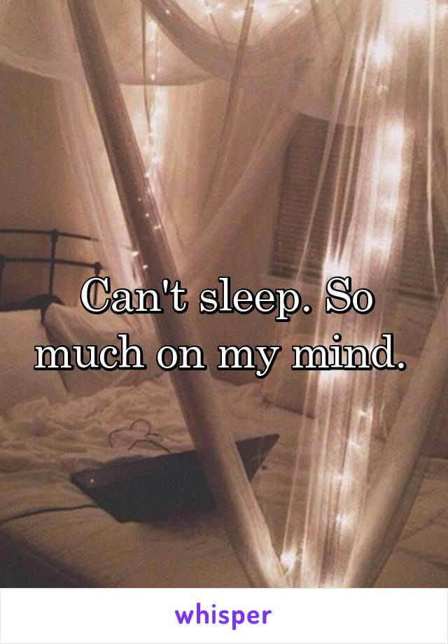 Can't sleep. So much on my mind.