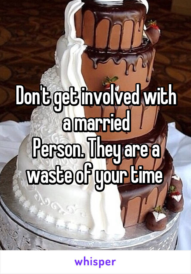 Don't get involved with a married Person. They are a waste of your time