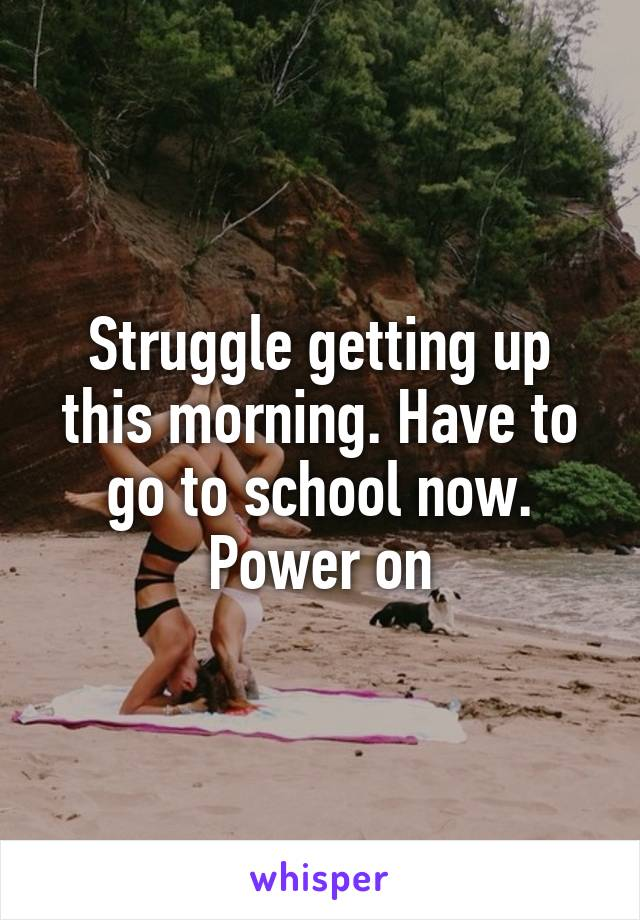 Struggle getting up this morning. Have to go to school now. Power on
