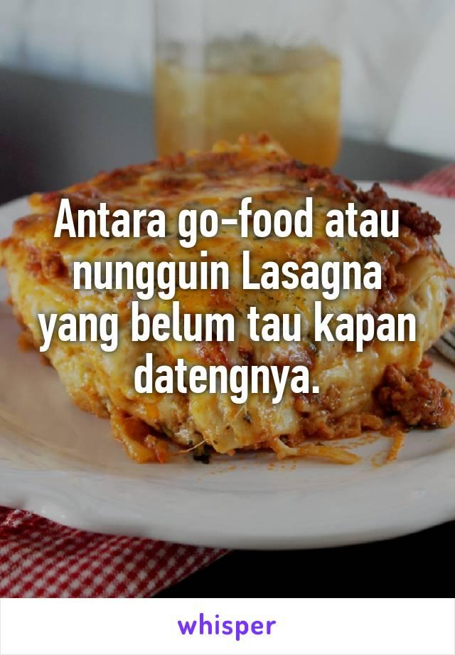 Antara go-food atau nungguin Lasagna yang belum tau kapan datengnya.