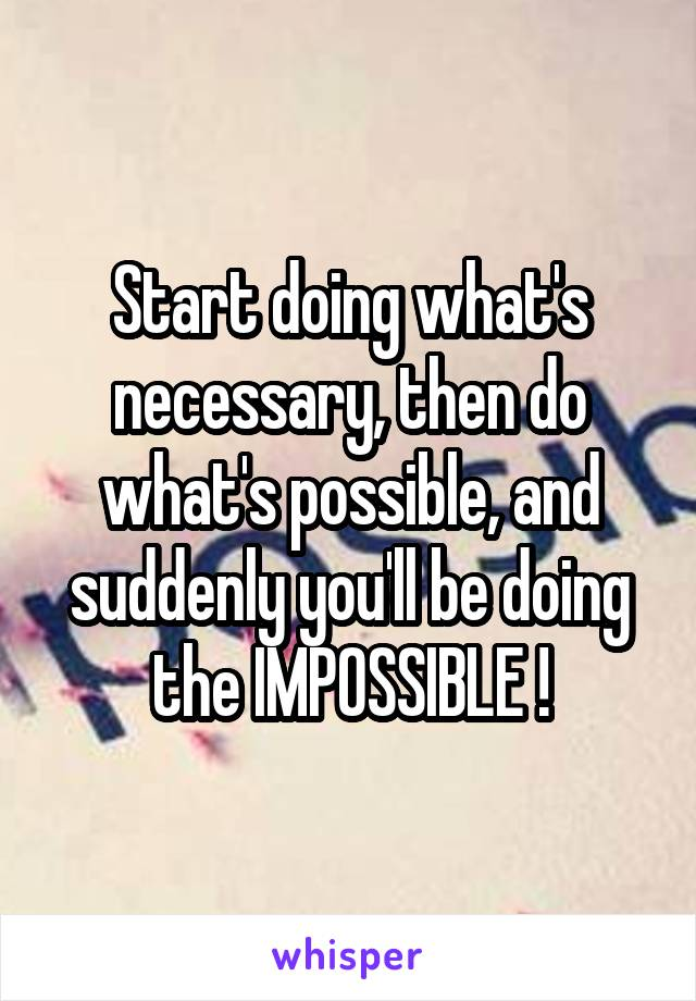 Start doing what's necessary, then do what's possible, and suddenly you'll be doing the IMPOSSIBLE !