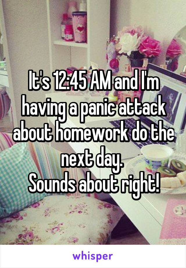It's 12:45 AM and I'm having a panic attack about homework do the next day.  Sounds about right!