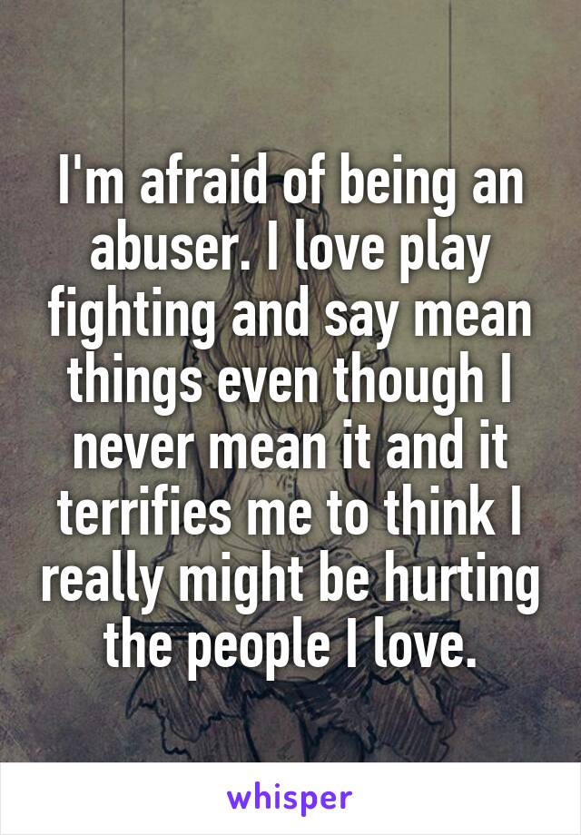 I'm afraid of being an abuser. I love play fighting and say mean things even though I never mean it and it terrifies me to think I really might be hurting the people I love.