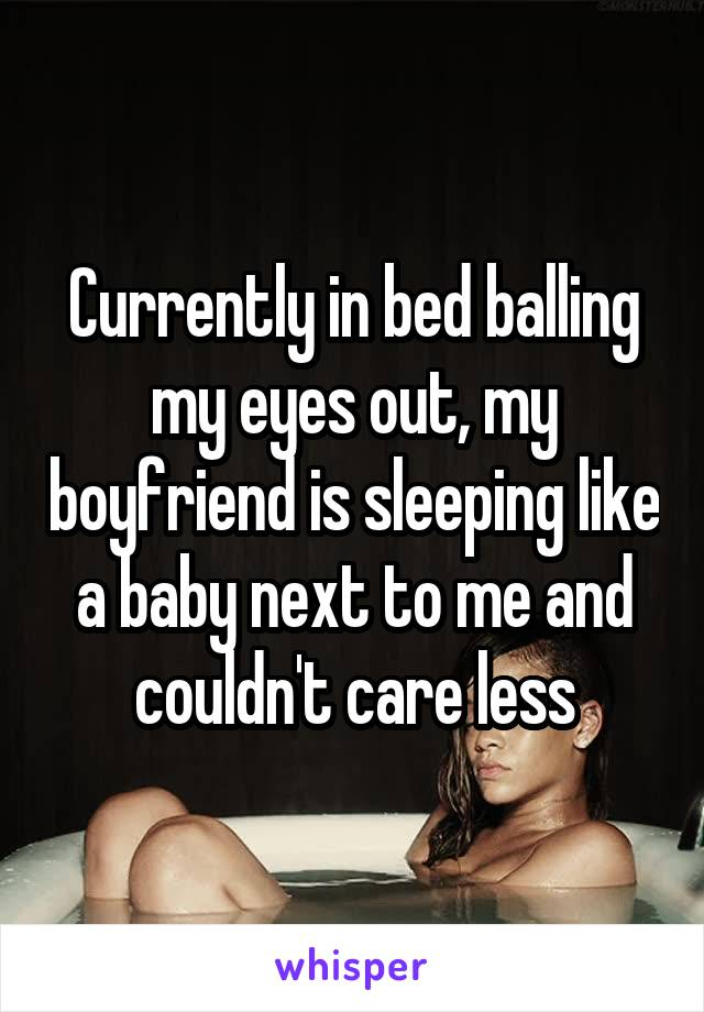 Currently in bed balling my eyes out, my boyfriend is sleeping like a baby next to me and couldn't care less