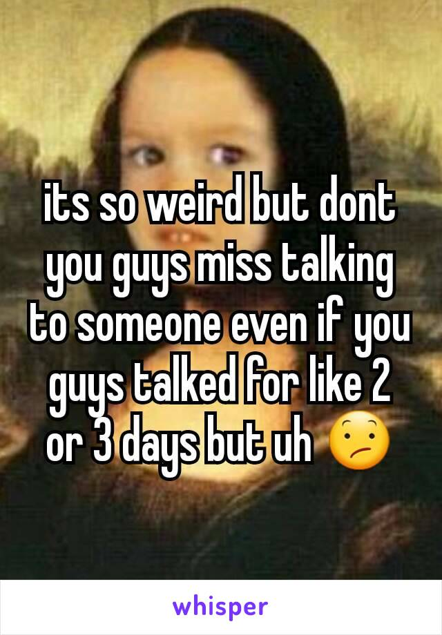 its so weird but dont you guys miss talking to someone even if you guys talked for like 2 or 3 days but uh 😕