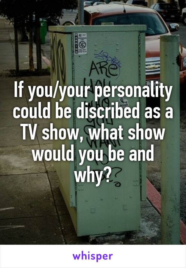 If you/your personality could be discribed as a TV show, what show would you be and why?