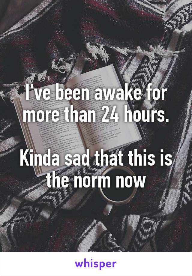 I've been awake for more than 24 hours.  Kinda sad that this is the norm now