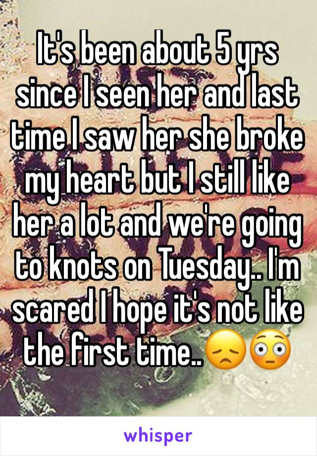 It's been about 5 yrs since I seen her and last time I saw her she broke my heart but I still like her a lot and we're going to knots on Tuesday.. I'm scared I hope it's not like the first time..😞😳