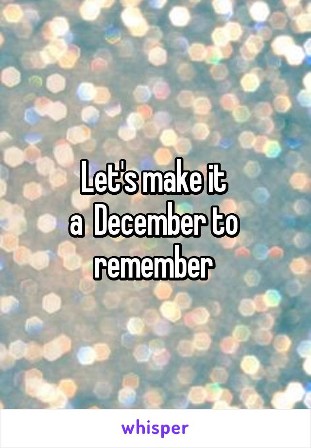 Let's make it  a  December to  remember
