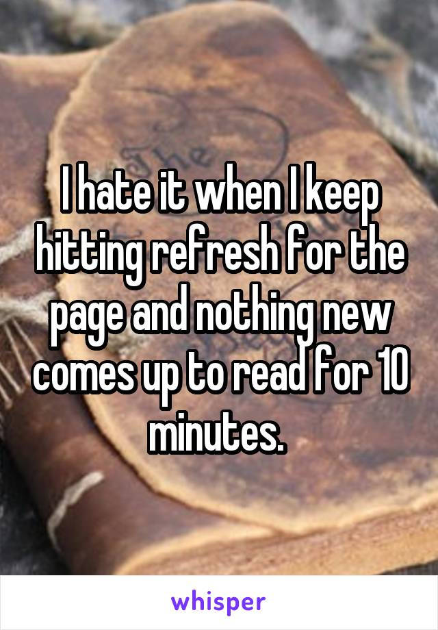 I hate it when I keep hitting refresh for the page and nothing new comes up to read for 10 minutes.