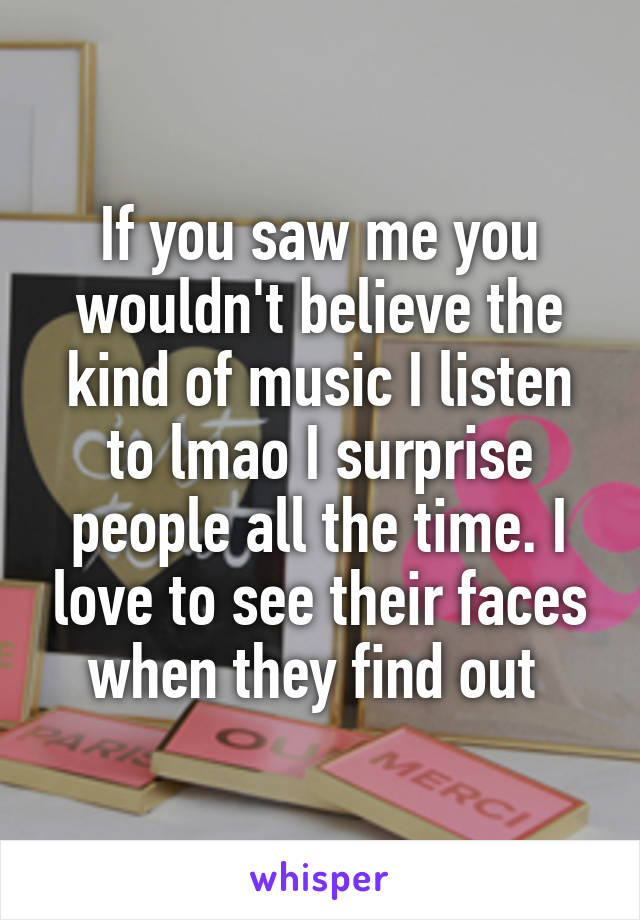 If you saw me you wouldn't believe the kind of music I listen to lmao I surprise people all the time. I love to see their faces when they find out