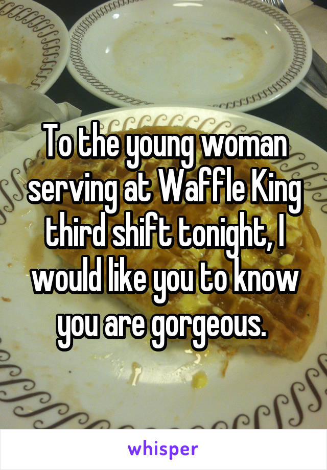 To the young woman serving at Waffle King third shift tonight, I would like you to know you are gorgeous.