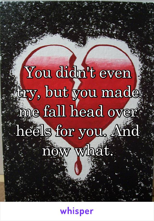You didn't even try, but you made me fall head over heels for you. And now what.