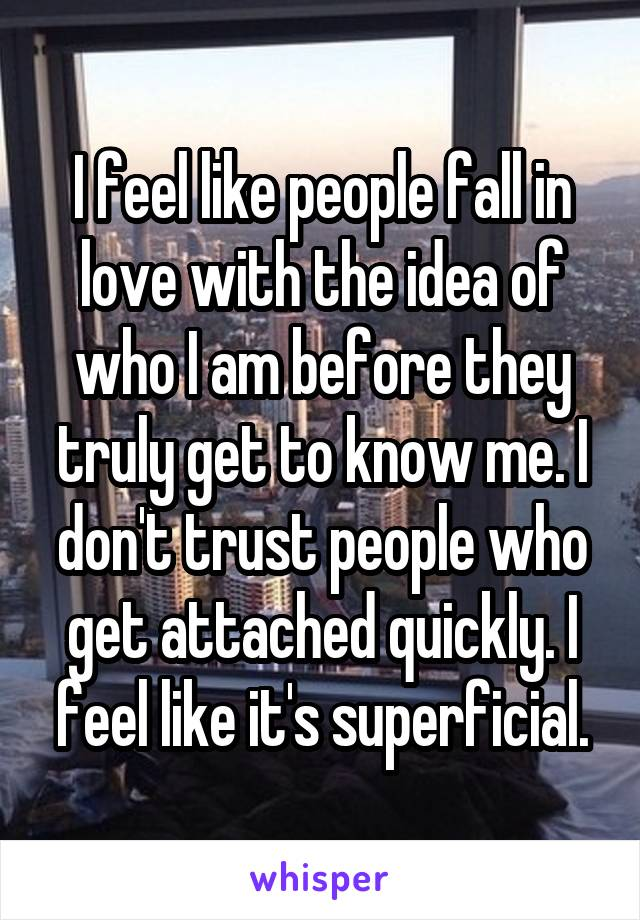 I feel like people fall in love with the idea of who I am before they truly get to know me. I don't trust people who get attached quickly. I feel like it's superficial.