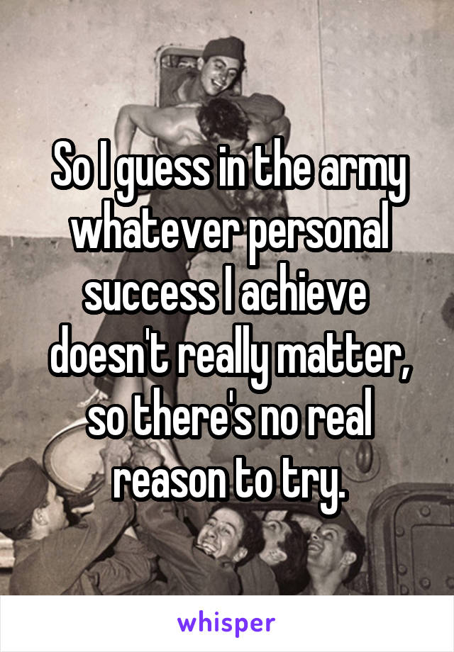 So I guess in the army whatever personal success I achieve  doesn't really matter, so there's no real reason to try.