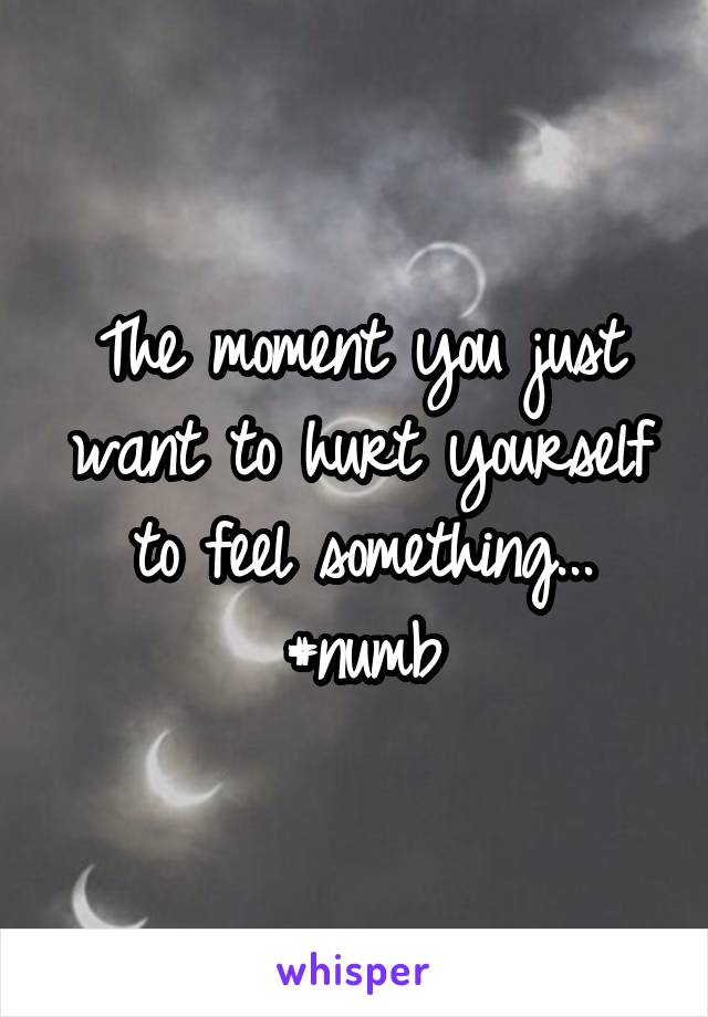 The moment you just want to hurt yourself to feel something... #numb