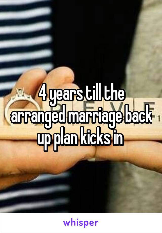 4 years till the arranged marriage back up plan kicks in