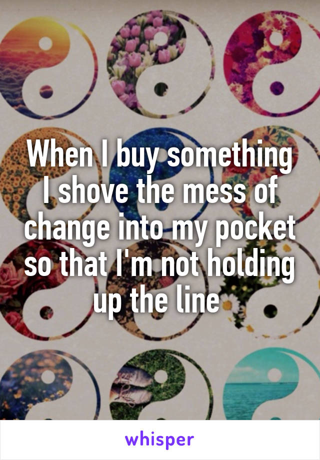 When I buy something I shove the mess of change into my pocket so that I'm not holding up the line