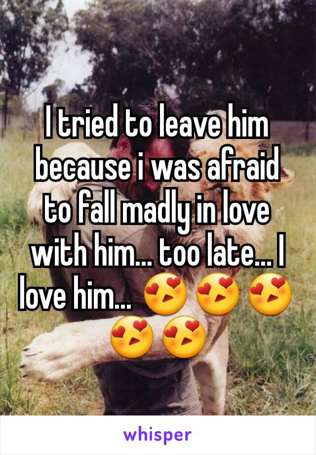 I tried to leave him because i was afraid to fall madly in love with him... too late... I love him... 😍😍😍😍😍