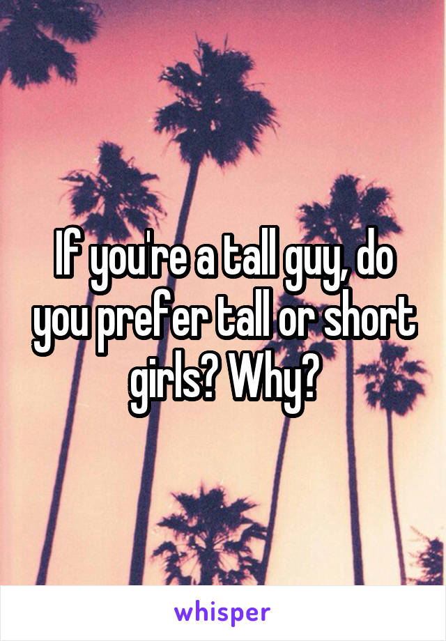 If you're a tall guy, do you prefer tall or short girls? Why?