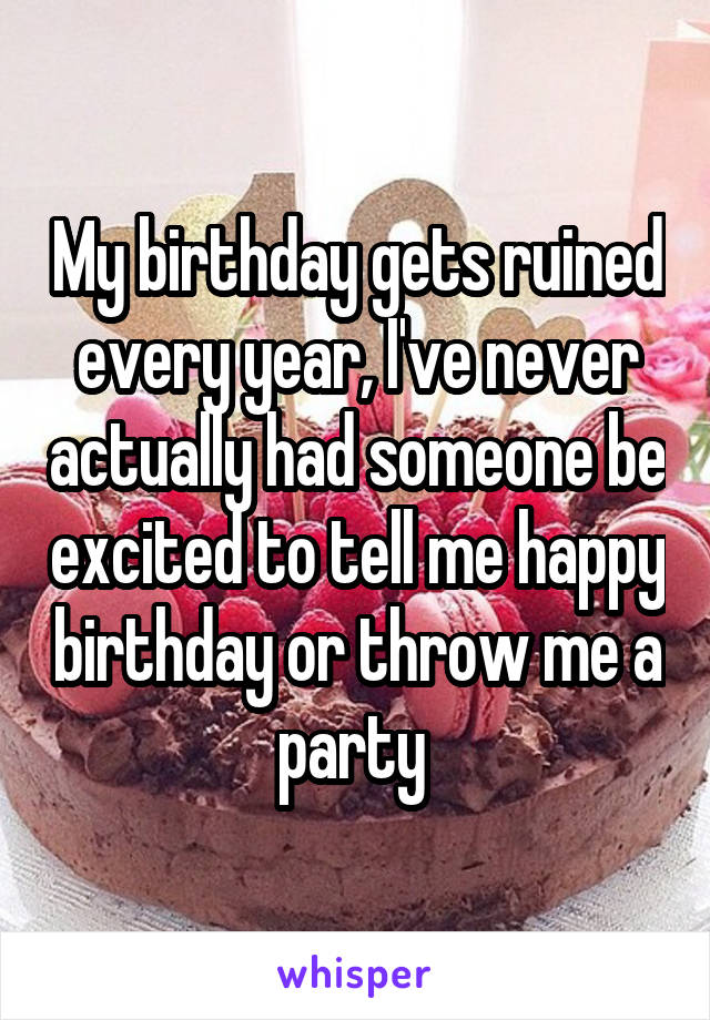 My birthday gets ruined every year, I've never actually had someone be excited to tell me happy birthday or throw me a party