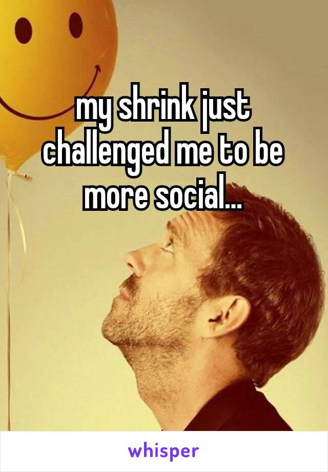 my shrink just challenged me to be more social…