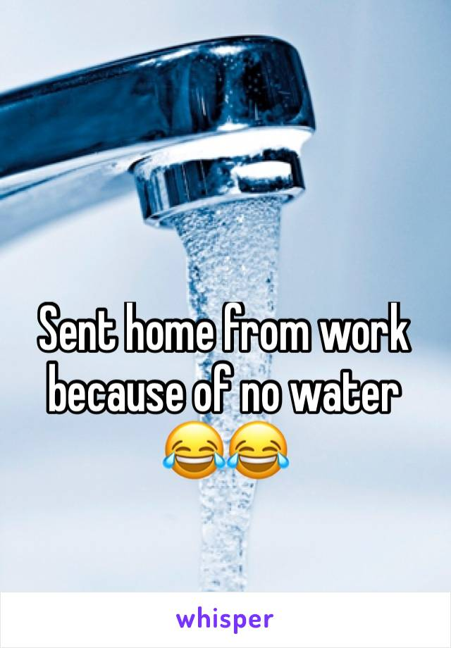Sent home from work because of no water 😂😂