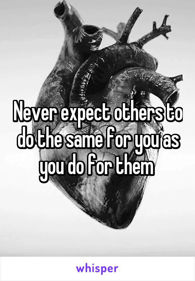 Never expect others to do the same for you as you do for them