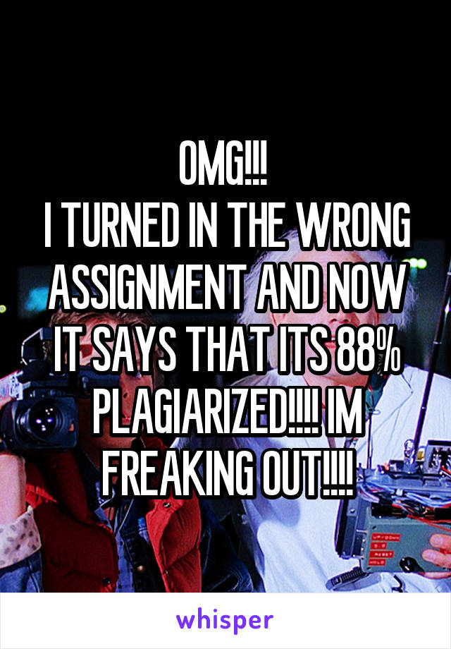 OMG!!!  I TURNED IN THE WRONG ASSIGNMENT AND NOW IT SAYS THAT ITS 88% PLAGIARIZED!!!! IM FREAKING OUT!!!!