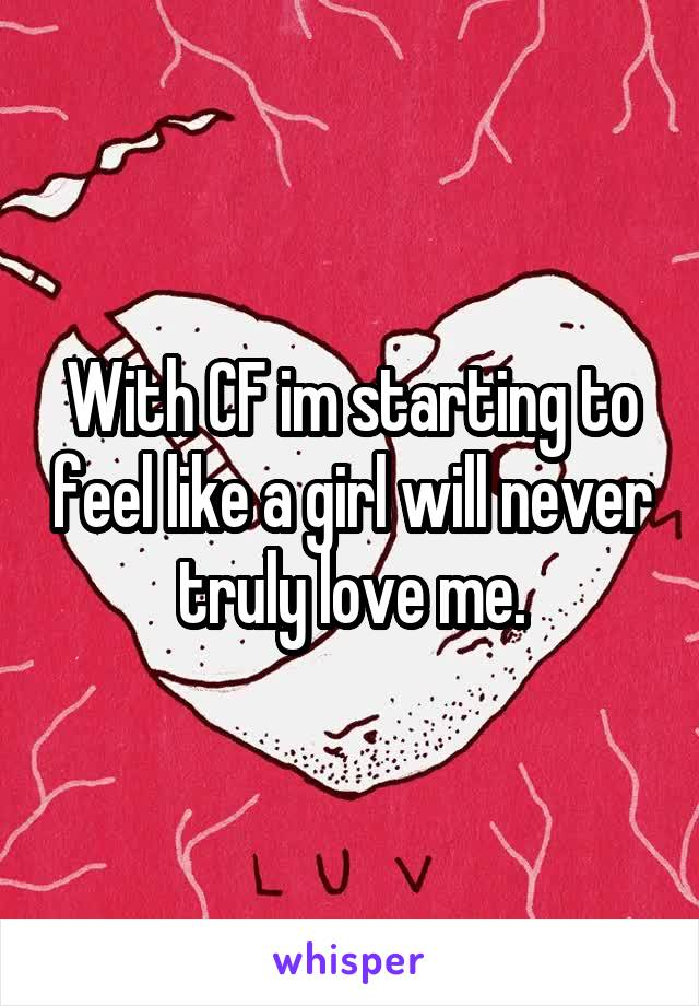 With CF im starting to feel like a girl will never truly love me.