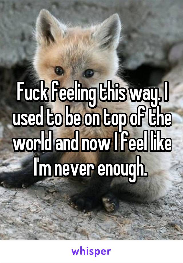 Fuck feeling this way. I used to be on top of the world and now I feel like I'm never enough.