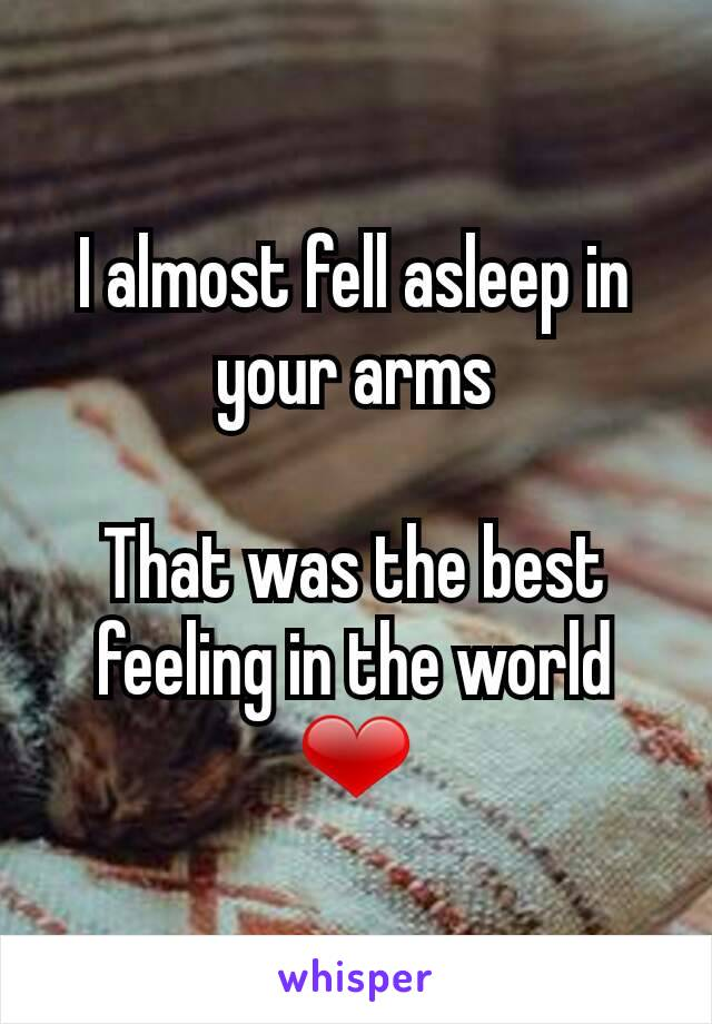 I almost fell asleep in your arms  That was the best feeling in the world ❤