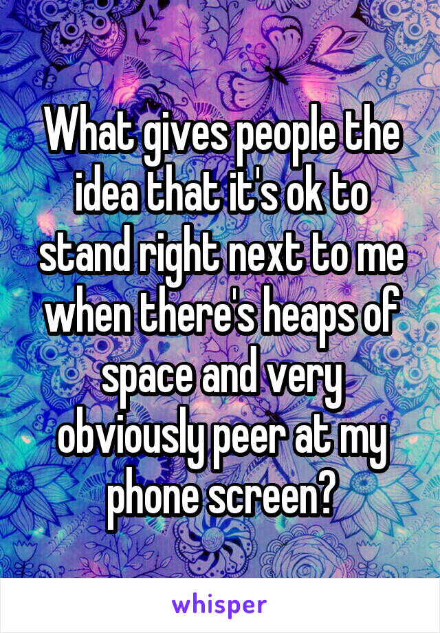 What gives people the idea that it's ok to stand right next to me when there's heaps of space and very obviously peer at my phone screen?