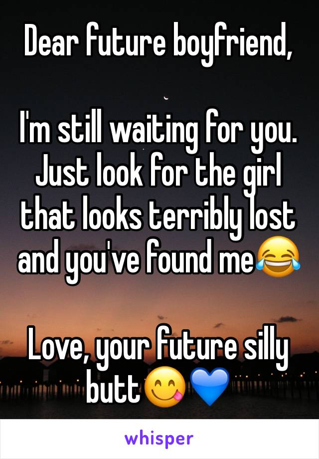 Dear future boyfriend,  I'm still waiting for you. Just look for the girl that looks terribly lost and you've found me😂  Love, your future silly butt😋💙