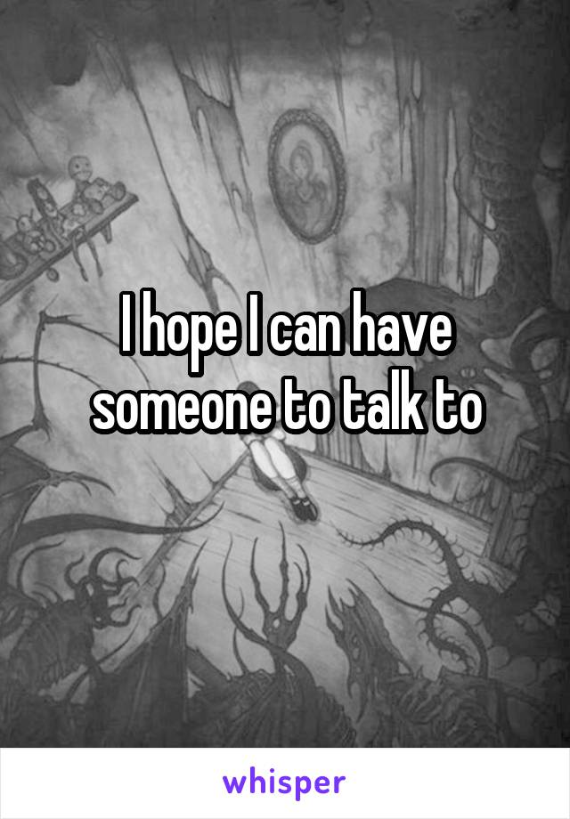 I hope I can have someone to talk to