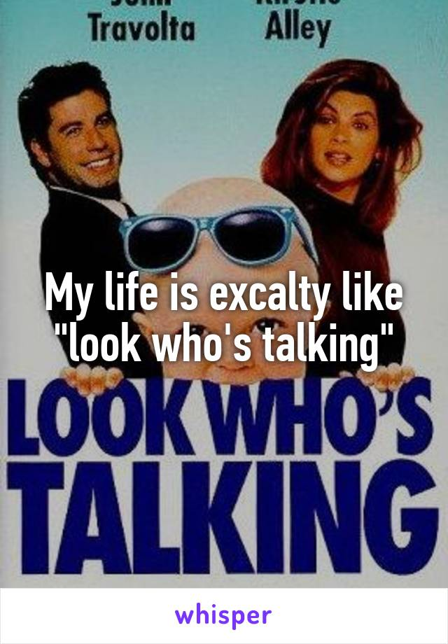 """My life is excalty like """"look who's talking"""""""