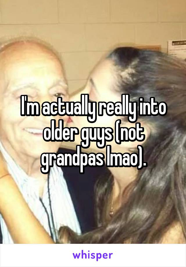 I'm actually really into older guys (not grandpas lmao).