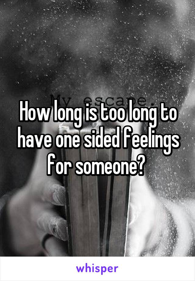 How long is too long to have one sided feelings for someone?